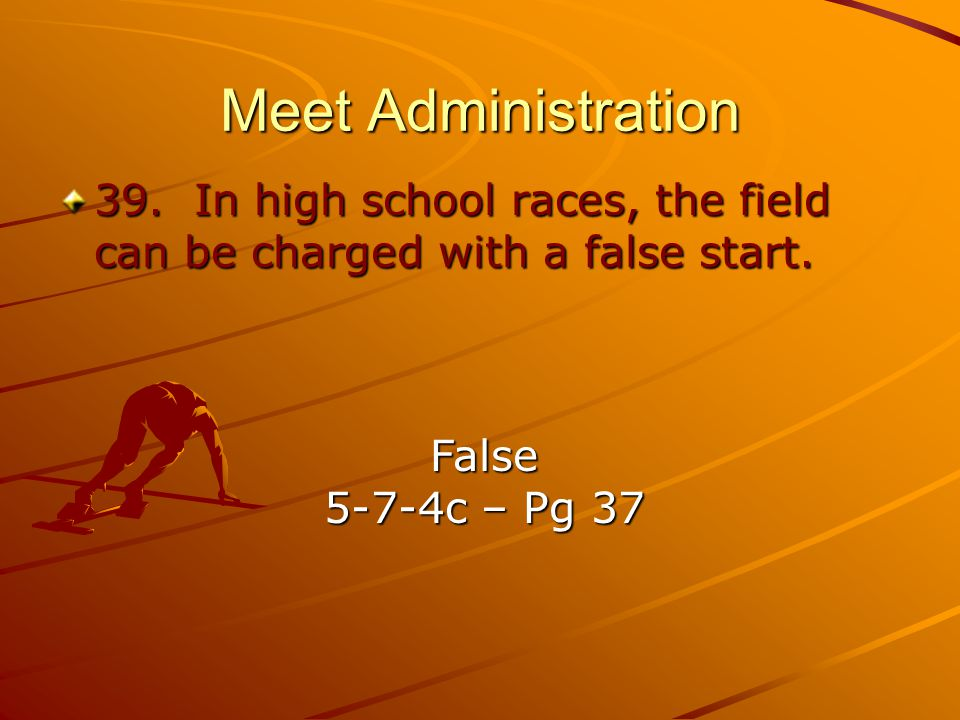 Meet Administration 39. In high school races, the field can be charged with a false start. False.