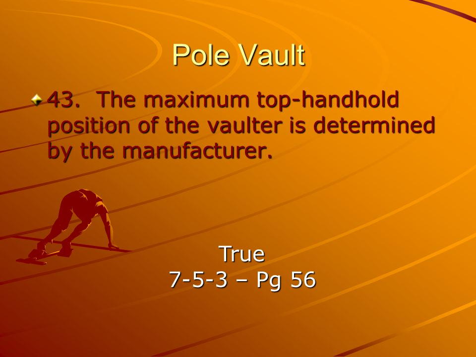 Pole Vault 43. The maximum top-handhold position of the vaulter is determined by the manufacturer.