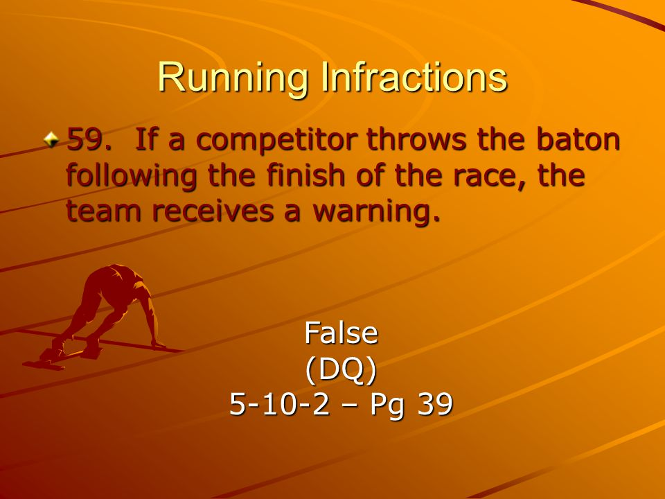 Running Infractions 59. If a competitor throws the baton following the finish of the race, the team receives a warning.