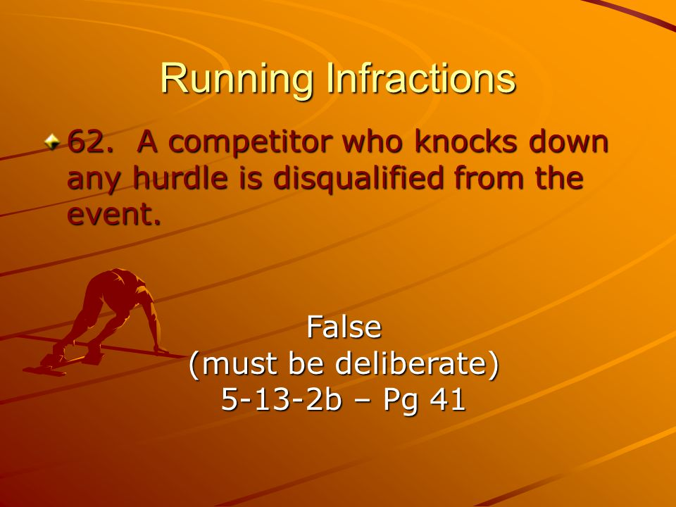 Running Infractions 62. A competitor who knocks down any hurdle is disqualified from the event. False.