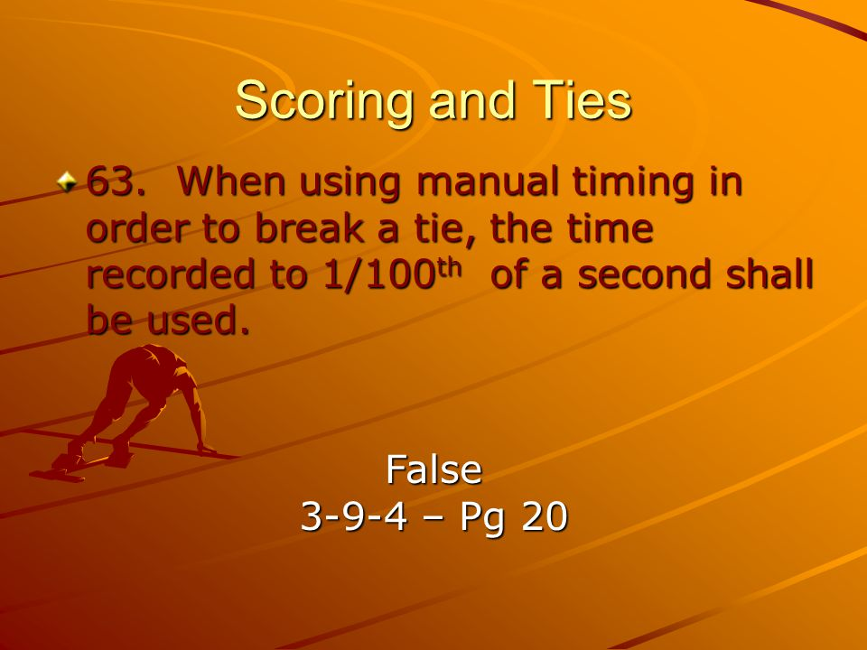 Scoring and Ties 63. When using manual timing in order to break a tie, the time recorded to 1/100th of a second shall be used.
