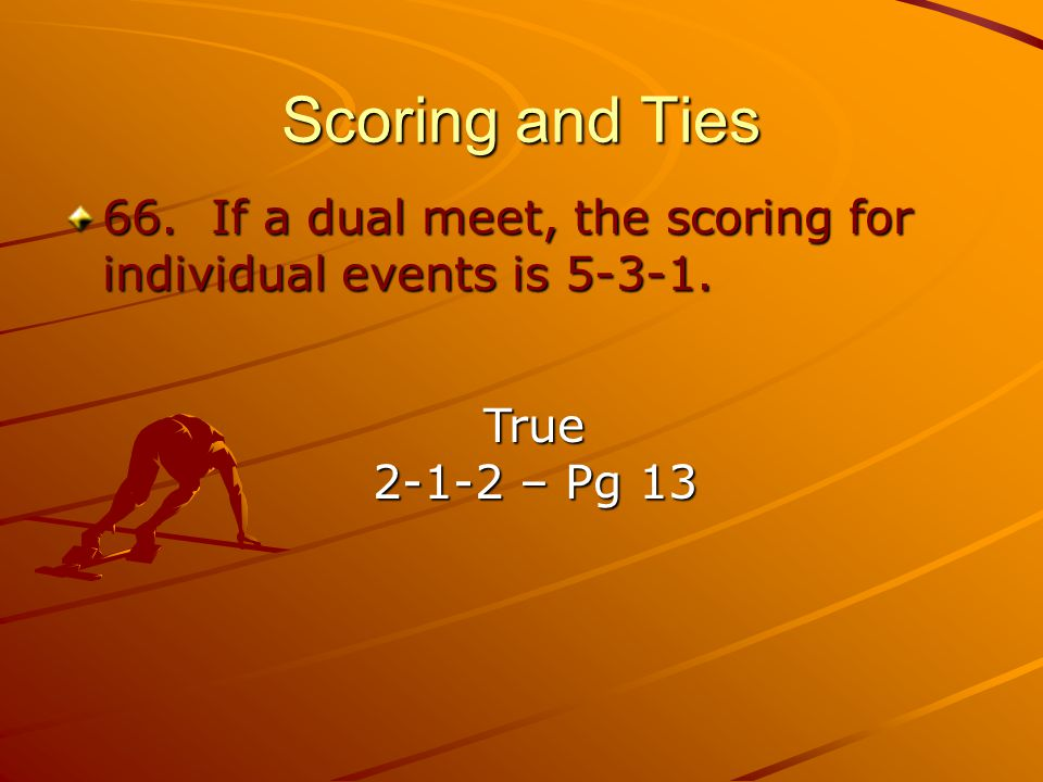 Scoring and Ties 66. If a dual meet, the scoring for individual events is 5-3-1.