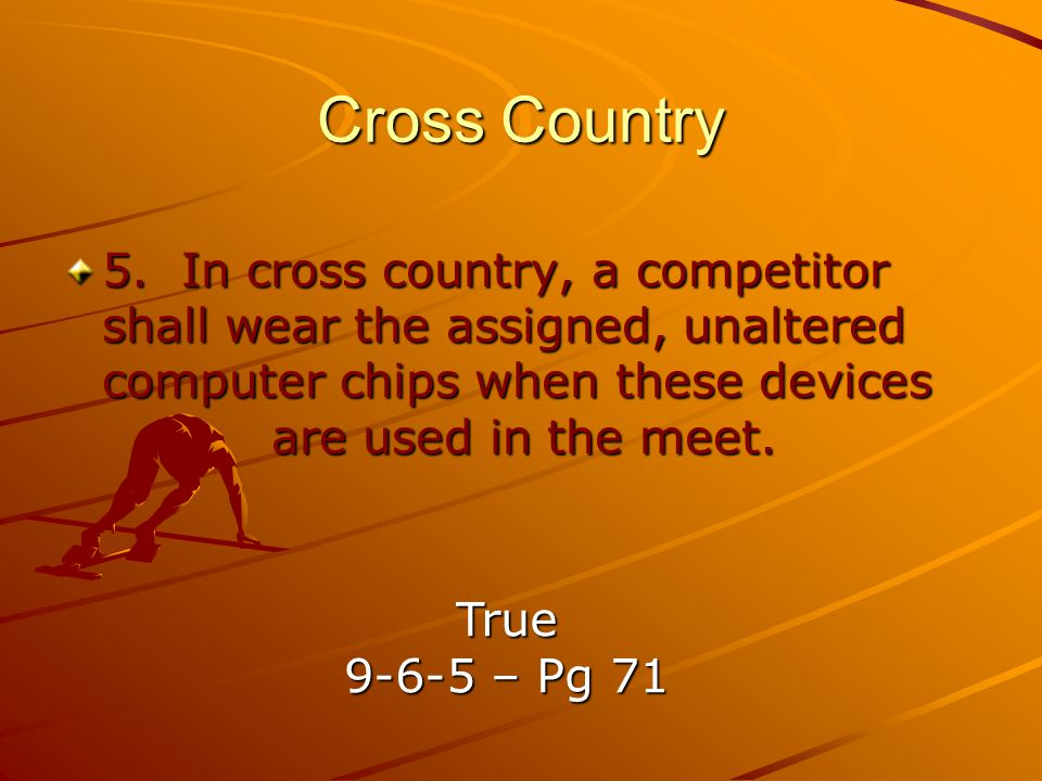 Cross Country 5. In cross country, a competitor shall wear the assigned, unaltered computer chips when these devices are used in the meet.