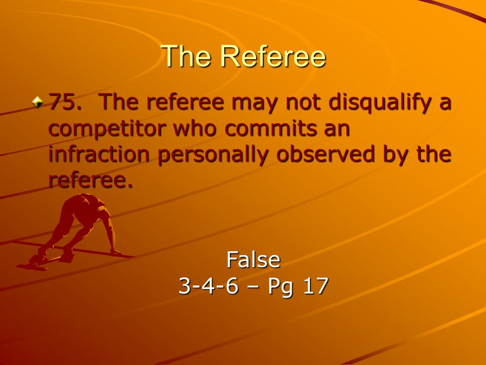 The Referee 75. The referee may not disqualify a competitor who commits an infraction personally observed by the referee.
