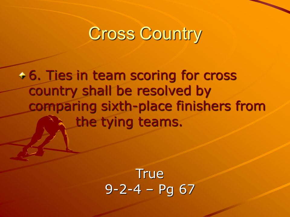 Cross Country 6. Ties in team scoring for cross country shall be resolved by comparing sixth-place finishers from the tying teams.