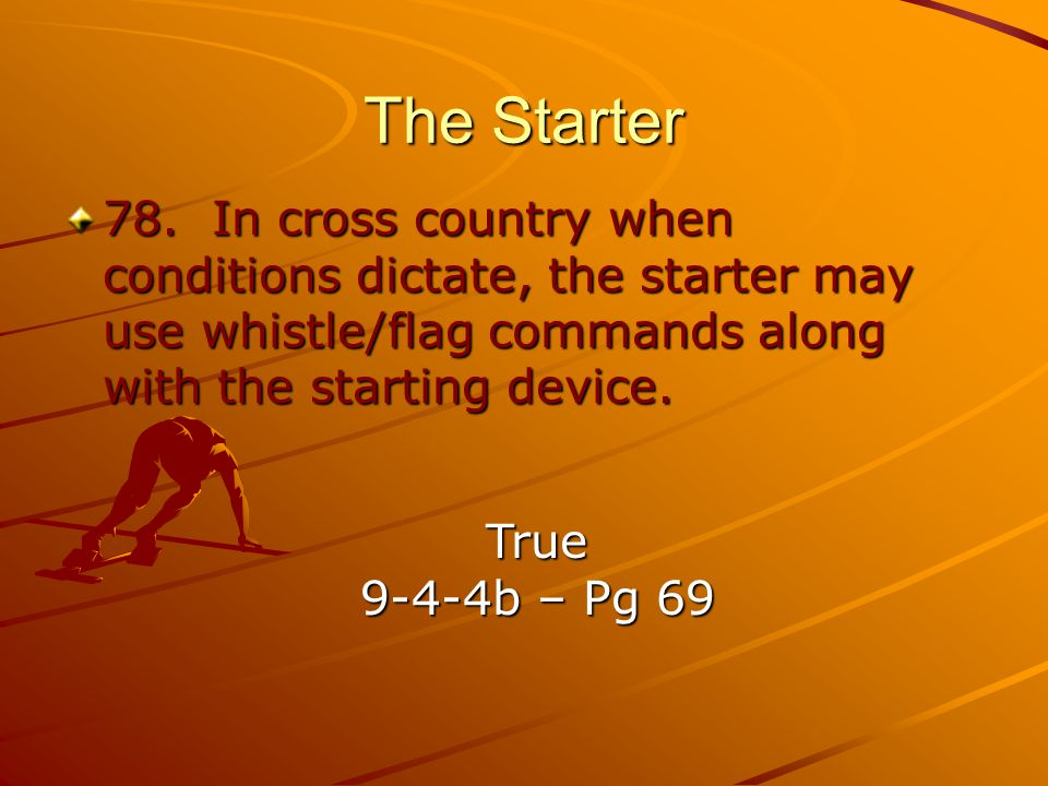 The Starter 78. In cross country when conditions dictate, the starter may use whistle/flag commands along with the starting device.