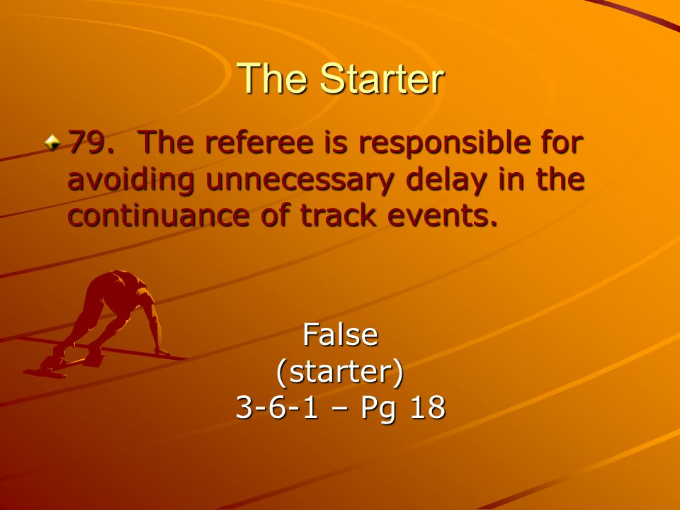 The Starter 79. The referee is responsible for avoiding unnecessary delay in the continuance of track events.