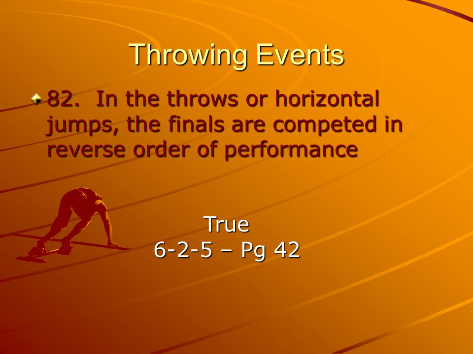 Throwing Events 82. In the throws or horizontal jumps, the finals are competed in reverse order of performance.
