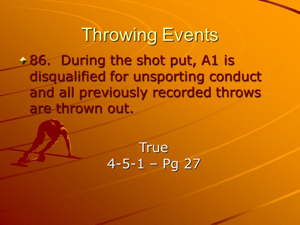 Throwing Events 86. During the shot put, A1 is disqualified for unsporting conduct and all previously recorded throws are thrown out.