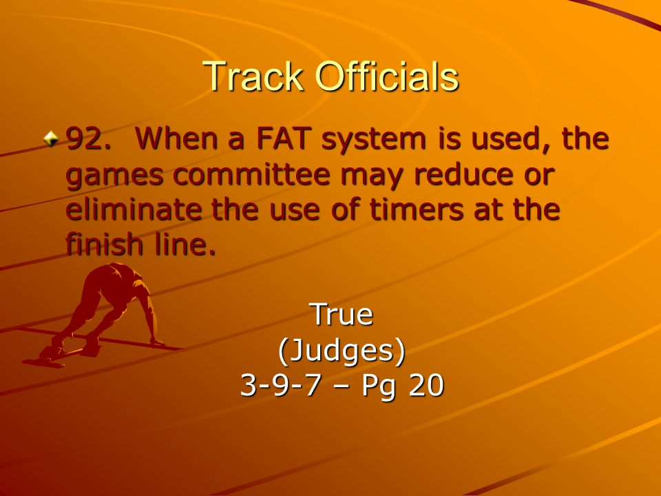 Track Officials 92. When a FAT system is used, the games committee may reduce or eliminate the use of timers at the finish line.