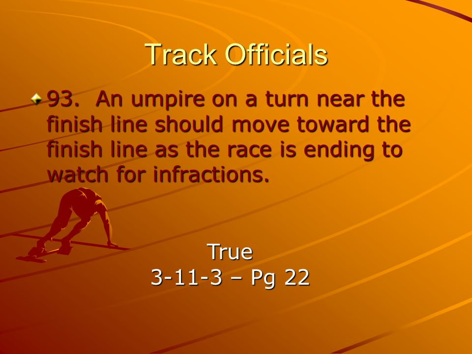 Track Officials 93. An umpire on a turn near the finish line should move toward the finish line as the race is ending to watch for infractions.