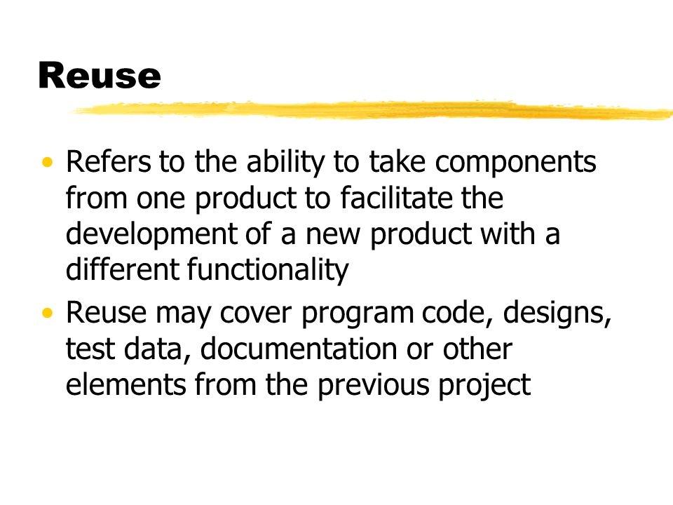 Reuse Refers to the ability to take components from one product to facilitate the development of a new product with a different functionality.