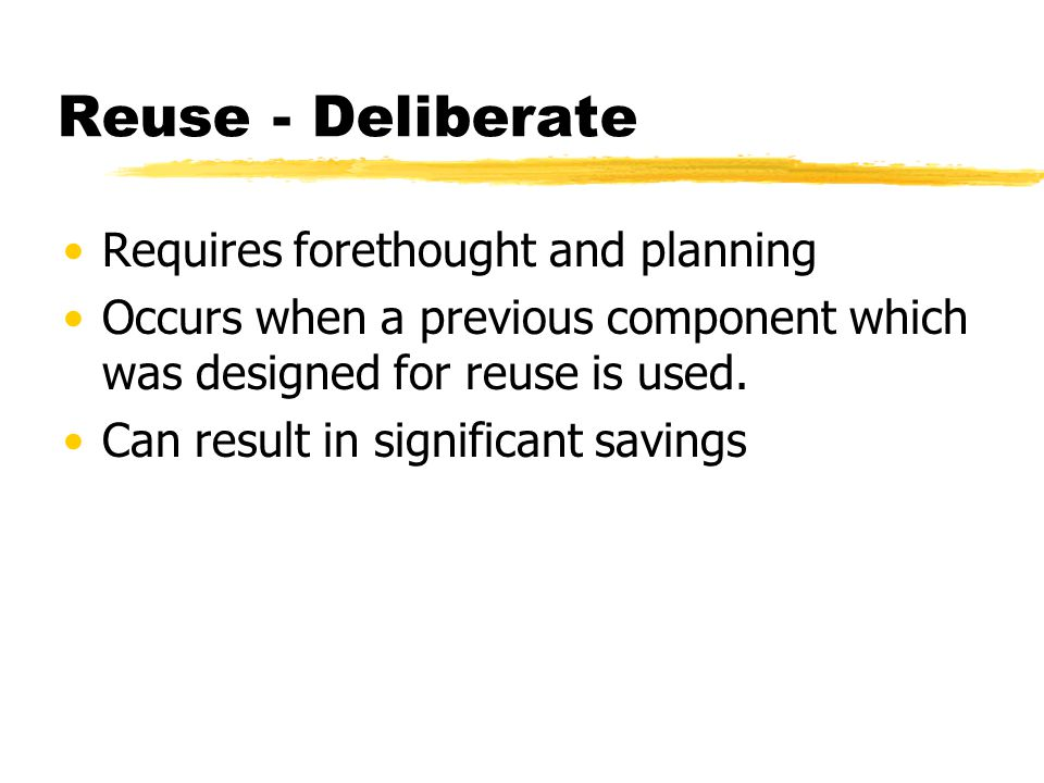 Reuse - Deliberate Requires forethought and planning