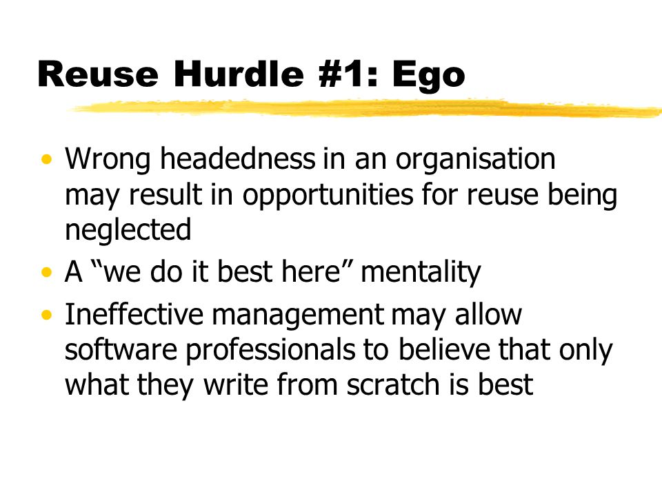 Reuse Hurdle #1: Ego Wrong headedness in an organisation may result in opportunities for reuse being neglected.