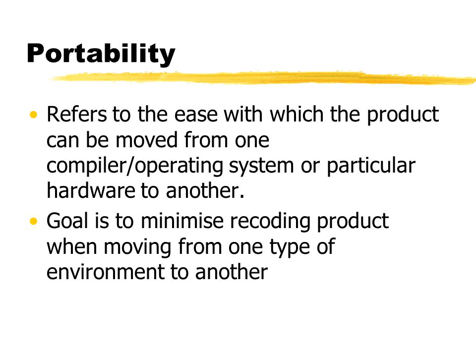 Portability Refers to the ease with which the product can be moved from one compiler/operating system or particular hardware to another.