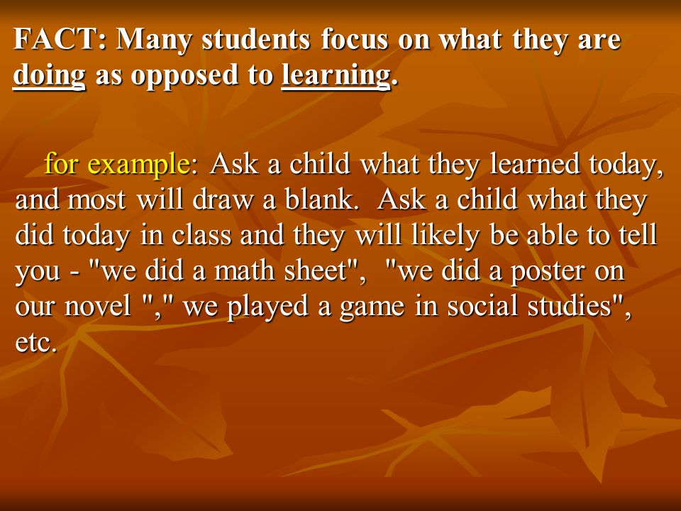 FACT: Many students focus on what they are doing as opposed to learning.