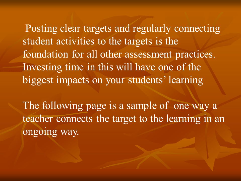 Posting clear targets and regularly connecting student activities to the targets is the foundation for all other assessment practices. Investing time in this will have one of the biggest impacts on your students' learning