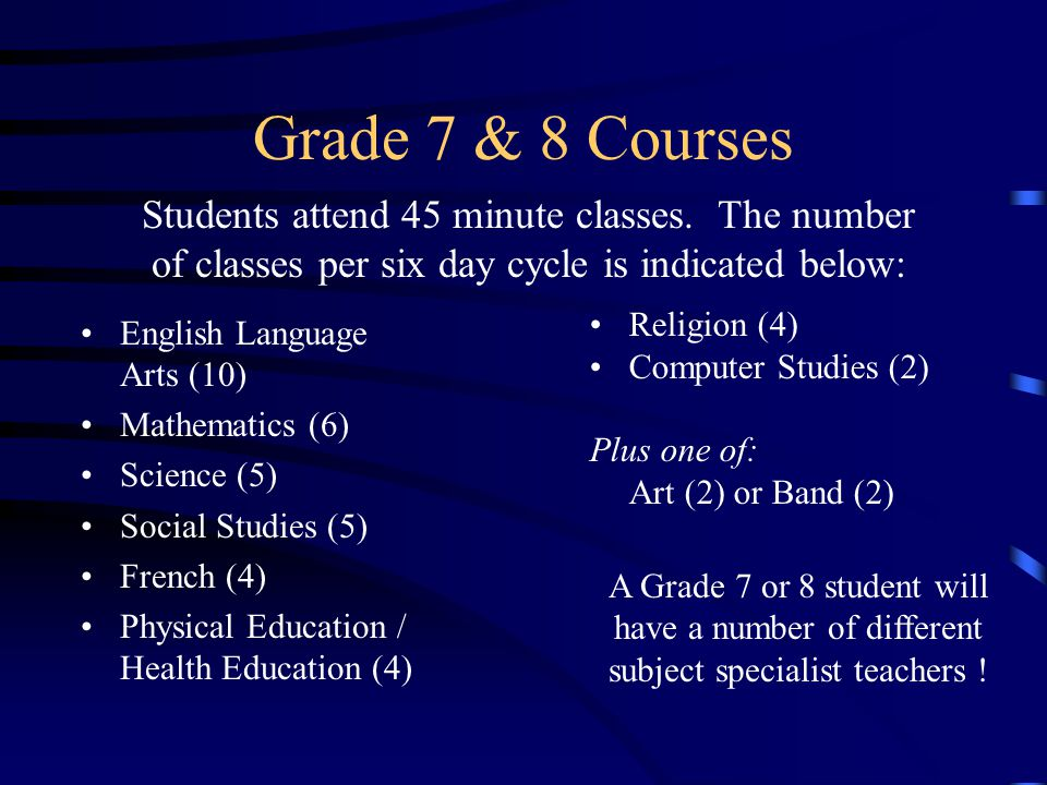Grade 7 & 8 Courses Students attend 45 minute classes. The number of classes per six day cycle is indicated below: