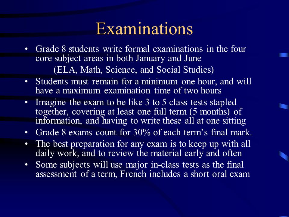 Examinations Grade 8 students write formal examinations in the four core subject areas in both January and June.