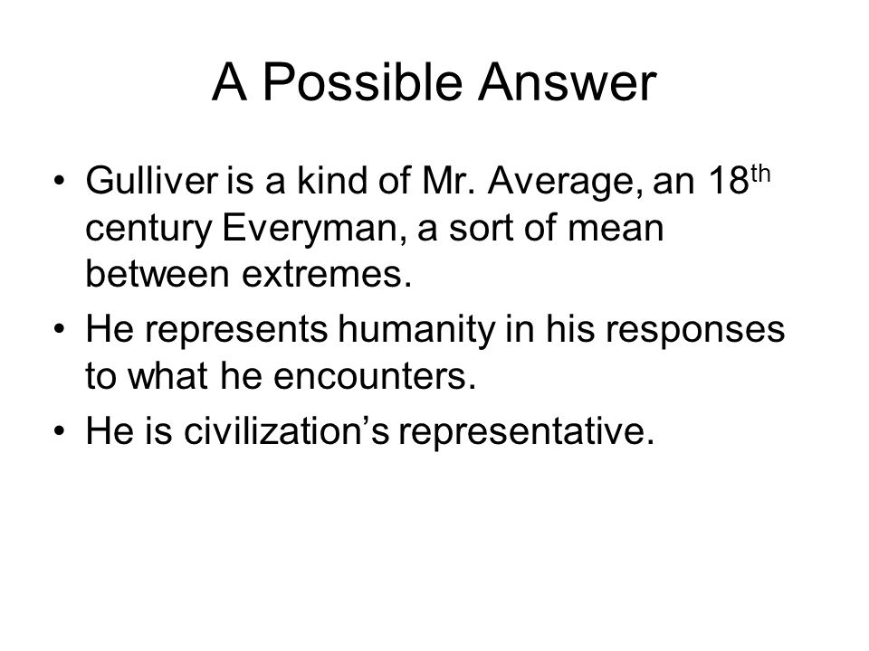 A Possible Answer Gulliver is a kind of Mr. Average, an 18th century Everyman, a sort of mean between extremes.