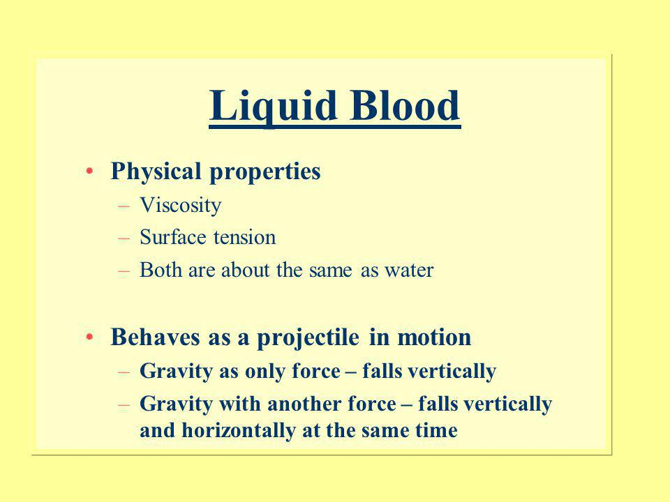 Liquid Blood Physical properties Behaves as a projectile in motion