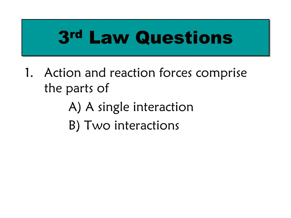 3rd Law Questions Action and reaction forces comprise the parts of