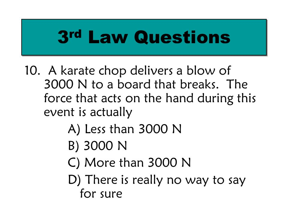 3rd Law Questions 10. A karate chop delivers a blow of 3000 N to a board that breaks. The force that acts on the hand during this event is actually.