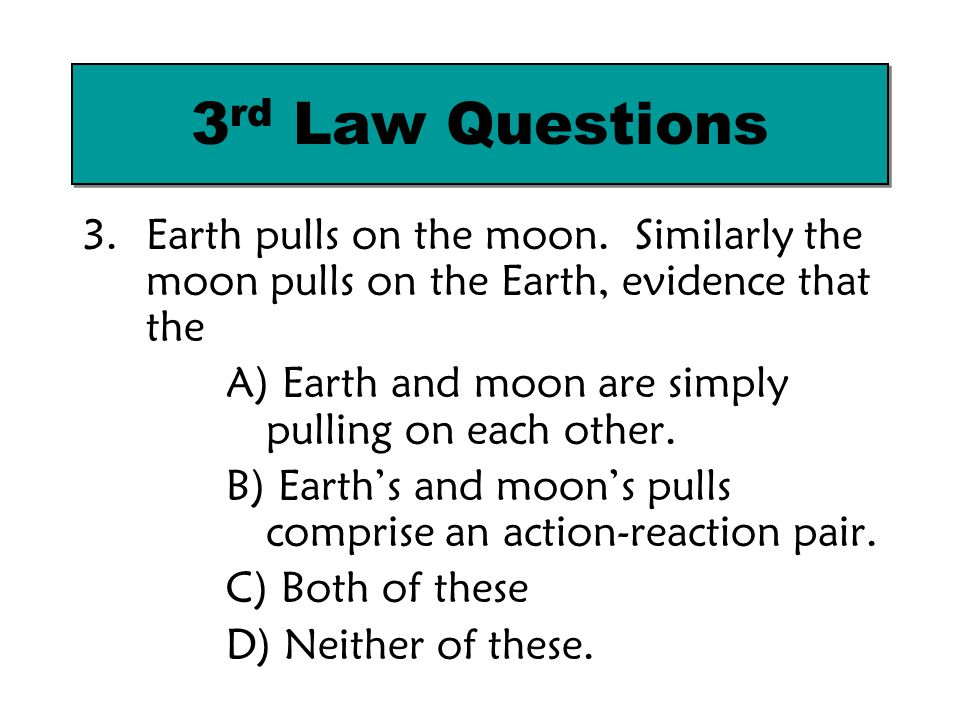 3rd Law Questions Earth pulls on the moon. Similarly the moon pulls on the Earth, evidence that the.