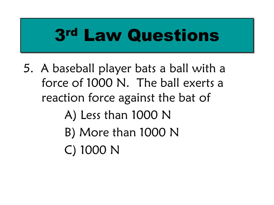 3rd Law Questions 5. A baseball player bats a ball with a force of 1000 N. The ball exerts a reaction force against the bat of.