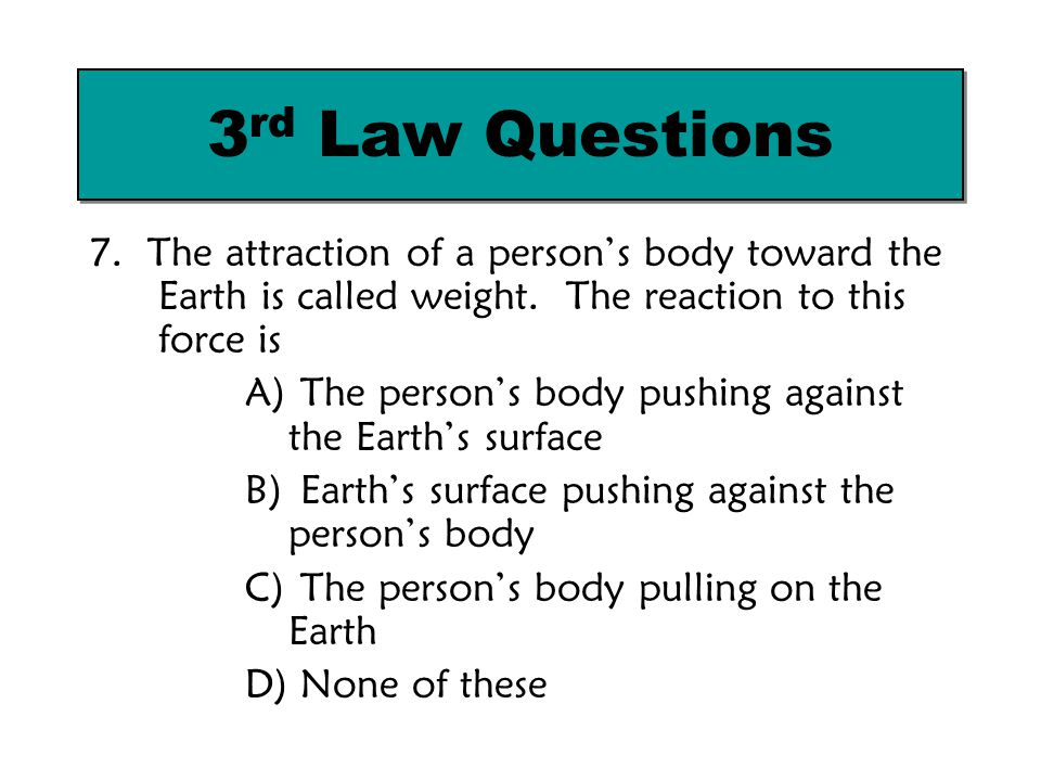 3rd Law Questions 7. The attraction of a person's body toward the Earth is called weight. The reaction to this force is.