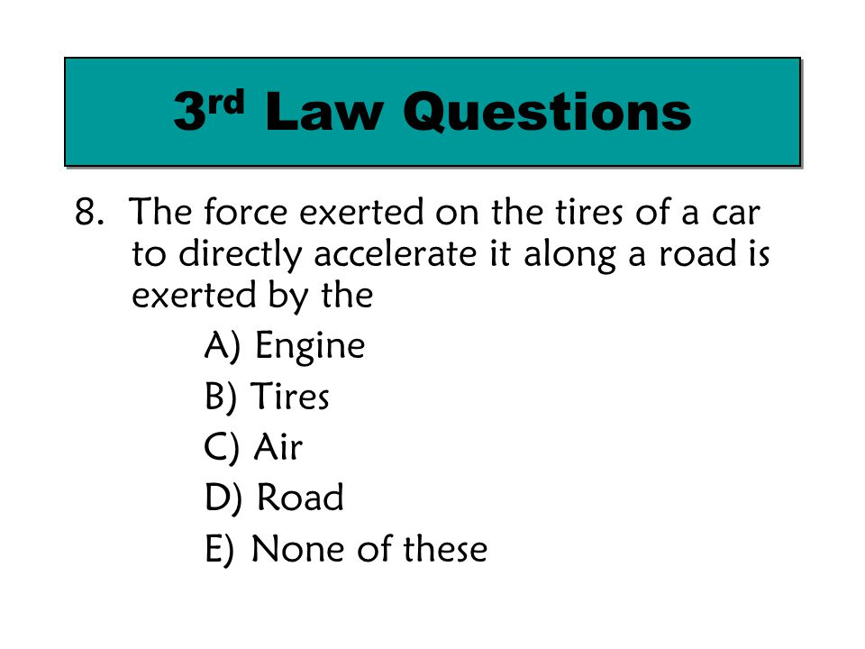 3rd Law Questions 8. The force exerted on the tires of a car to directly accelerate it along a road is exerted by the.