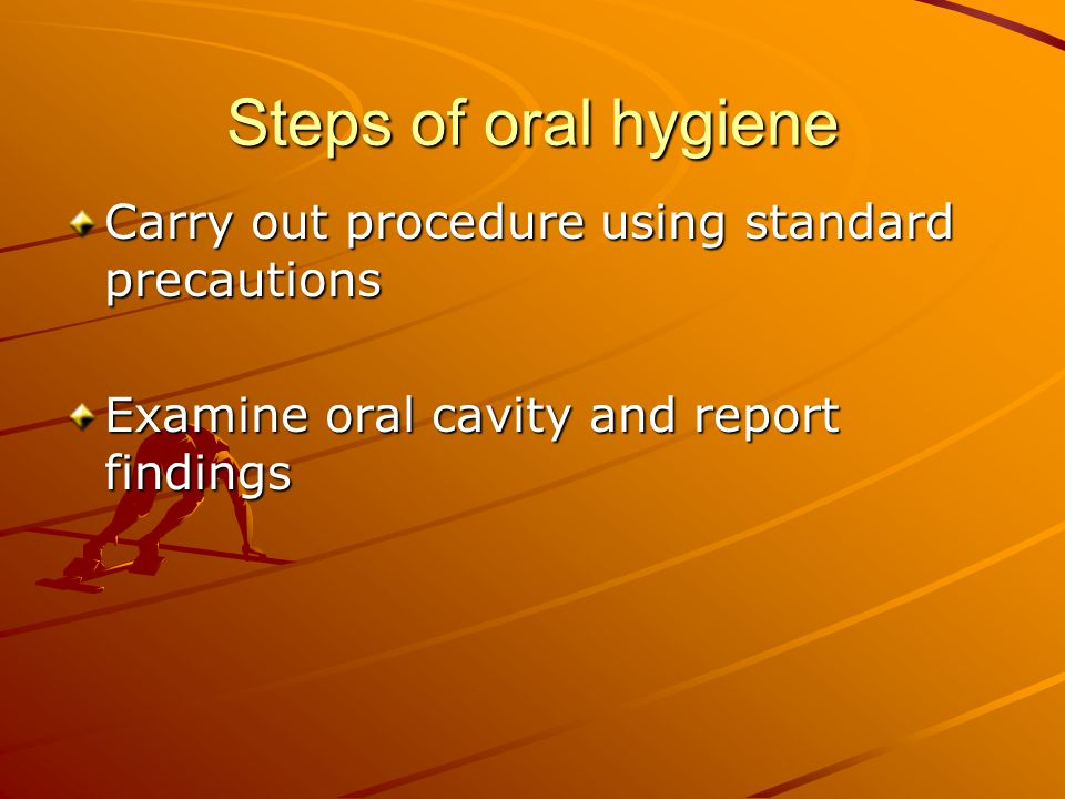 Steps of oral hygiene Carry out procedure using standard precautions