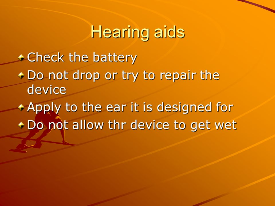 Hearing aids Check the battery Do not drop or try to repair the device