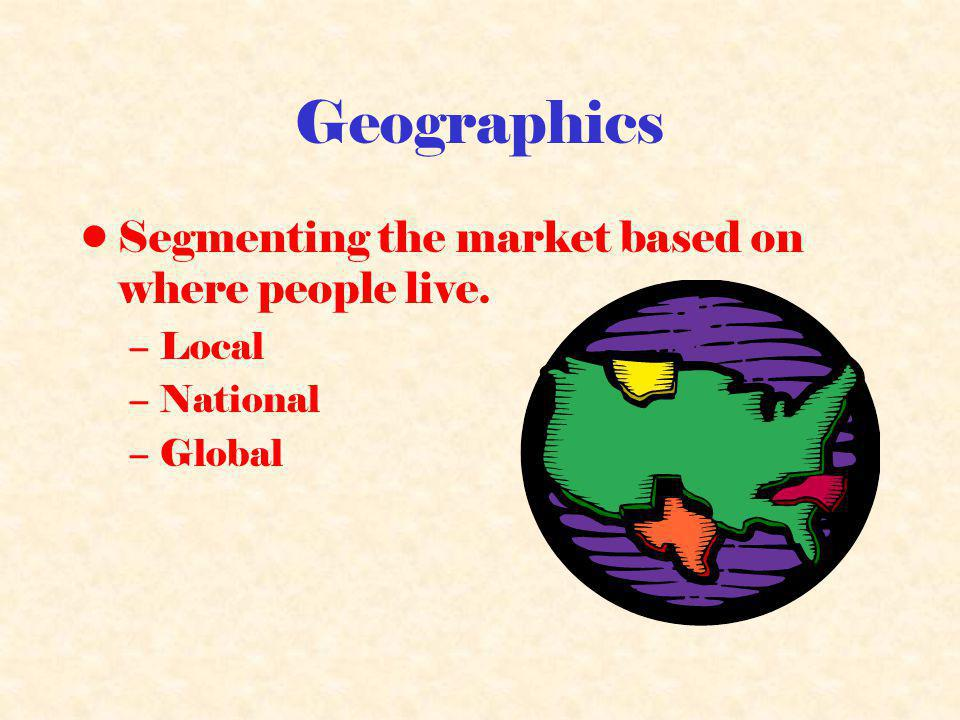 Geographics Segmenting the market based on where people live. Local
