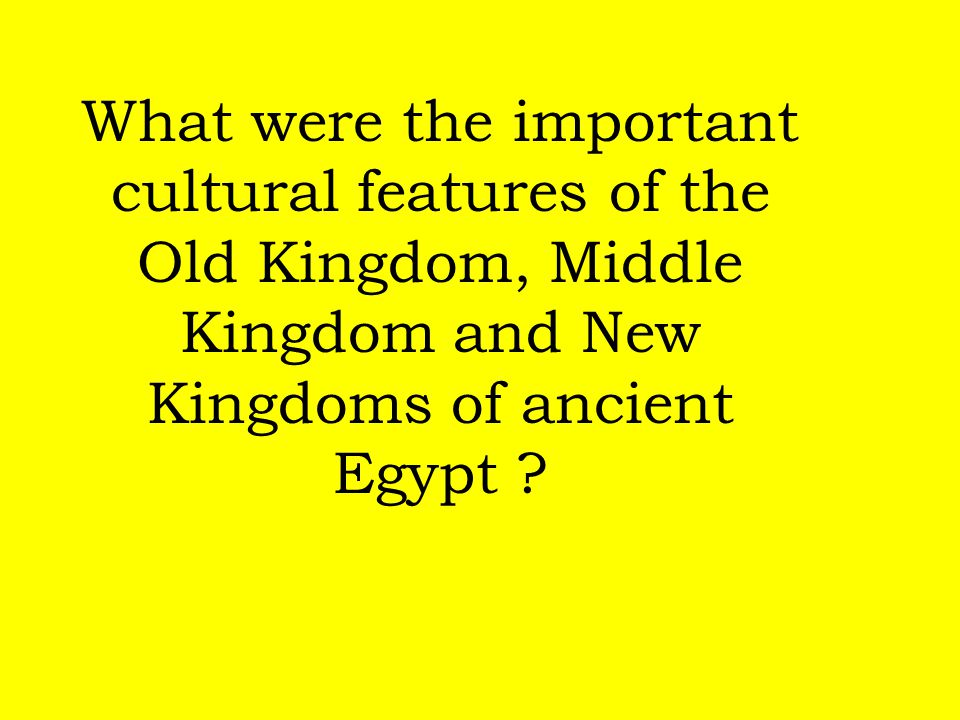 What were the important cultural features of the Old Kingdom, Middle Kingdom and New Kingdoms of ancient Egypt