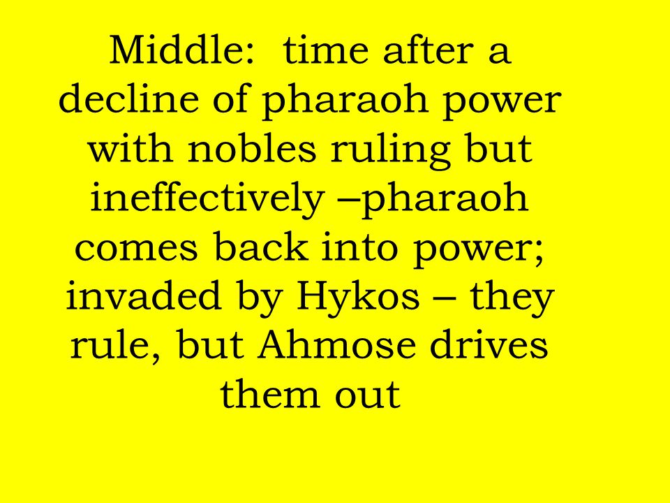 Middle: time after a decline of pharaoh power with nobles ruling but ineffectively –pharaoh comes back into power; invaded by Hykos – they rule, but Ahmose drives them out