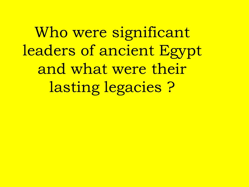 Who were significant leaders of ancient Egypt and what were their lasting legacies