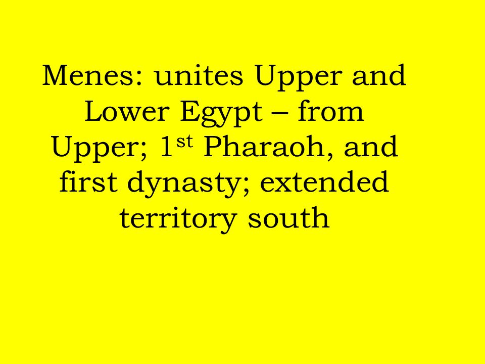 Menes: unites Upper and Lower Egypt – from Upper; 1st Pharaoh, and first dynasty; extended territory south