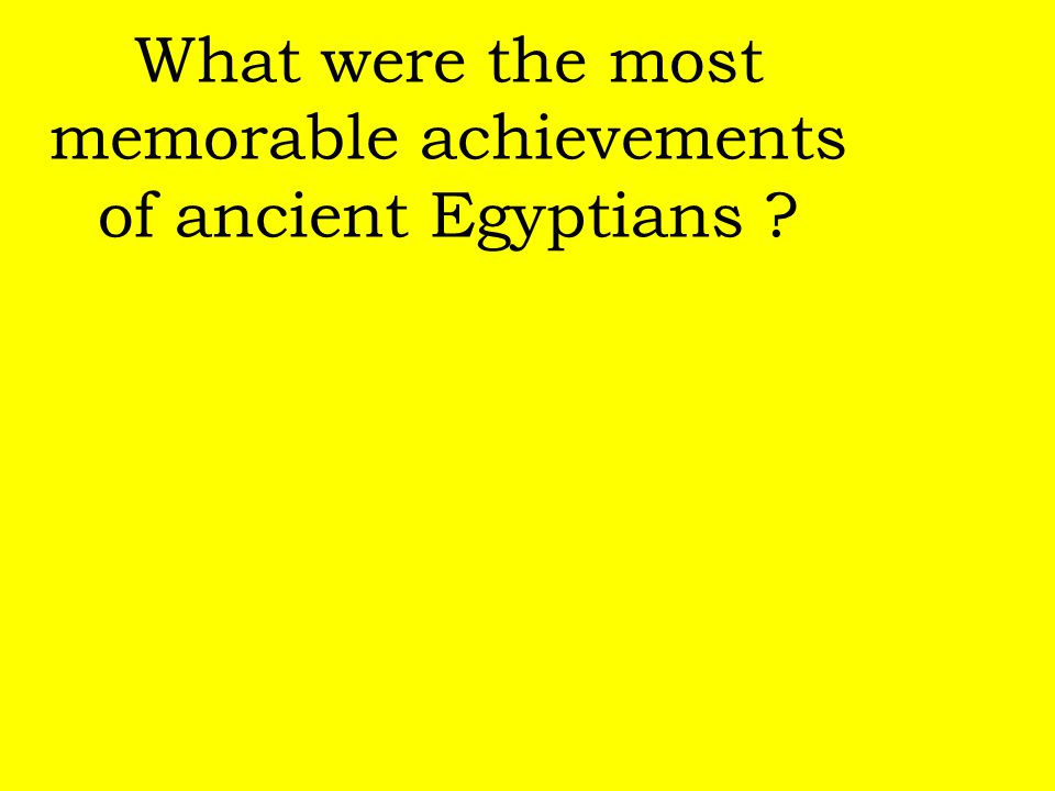 What were the most memorable achievements of ancient Egyptians
