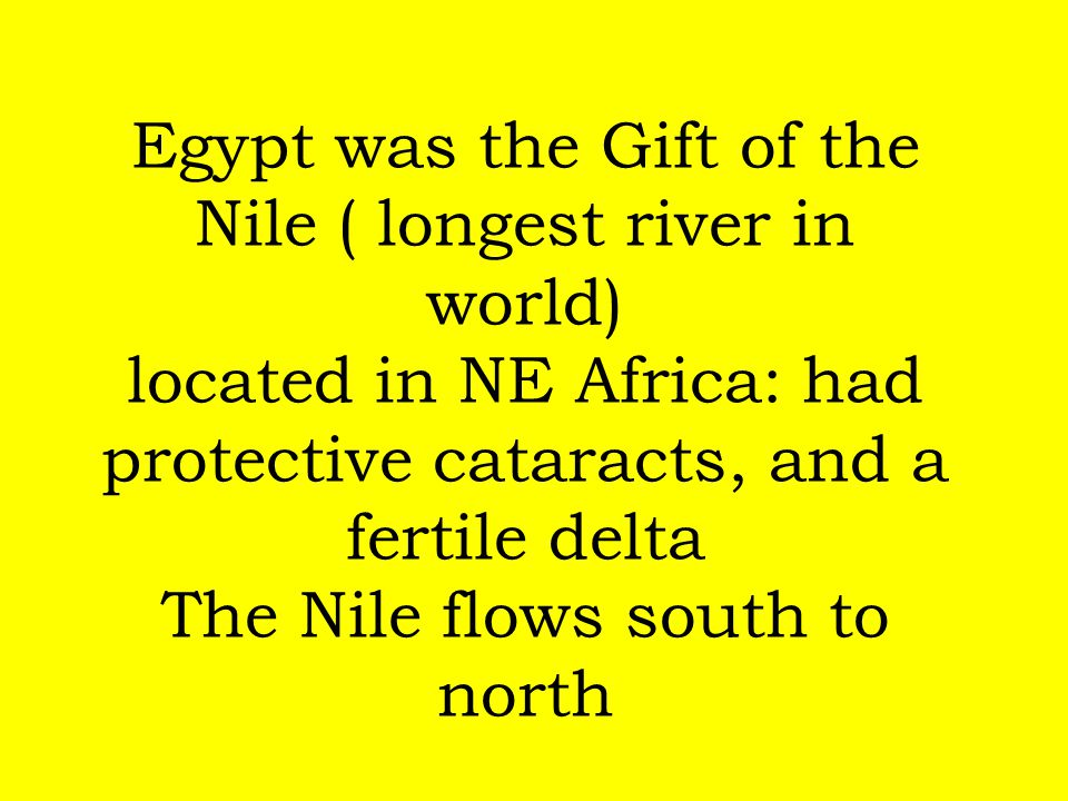 Egypt was the Gift of the Nile ( longest river in world) located in NE Africa: had protective cataracts, and a fertile delta The Nile flows south to north