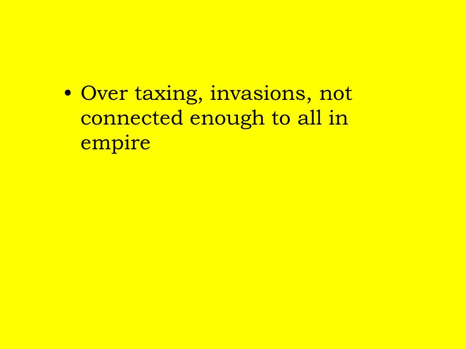 Over taxing, invasions, not connected enough to all in empire