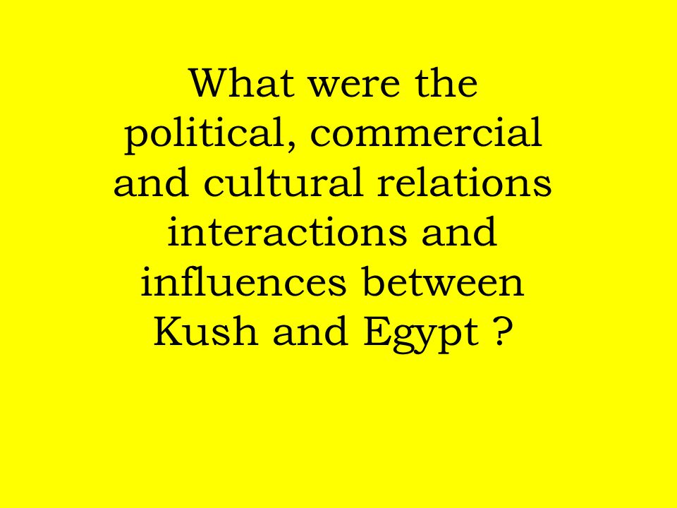 What were the political, commercial and cultural relations interactions and influences between Kush and Egypt