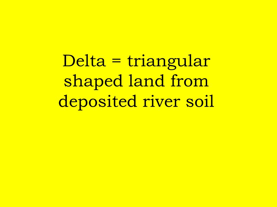 Delta = triangular shaped land from deposited river soil