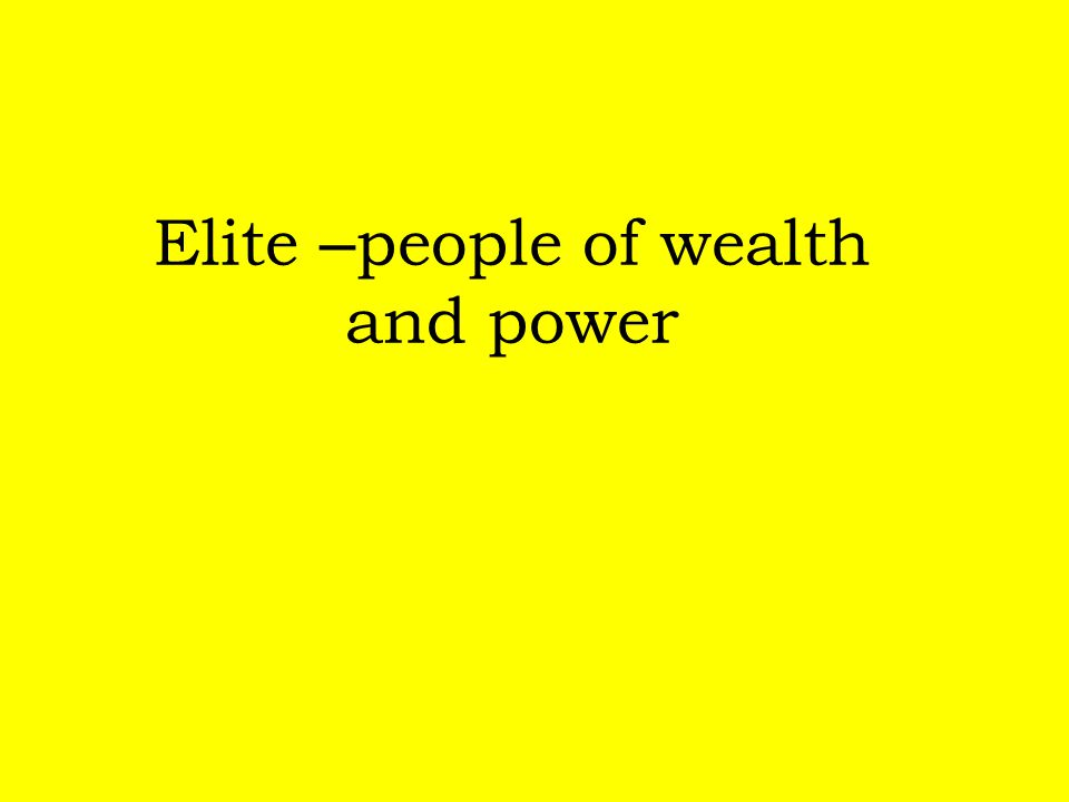 Elite –people of wealth and power