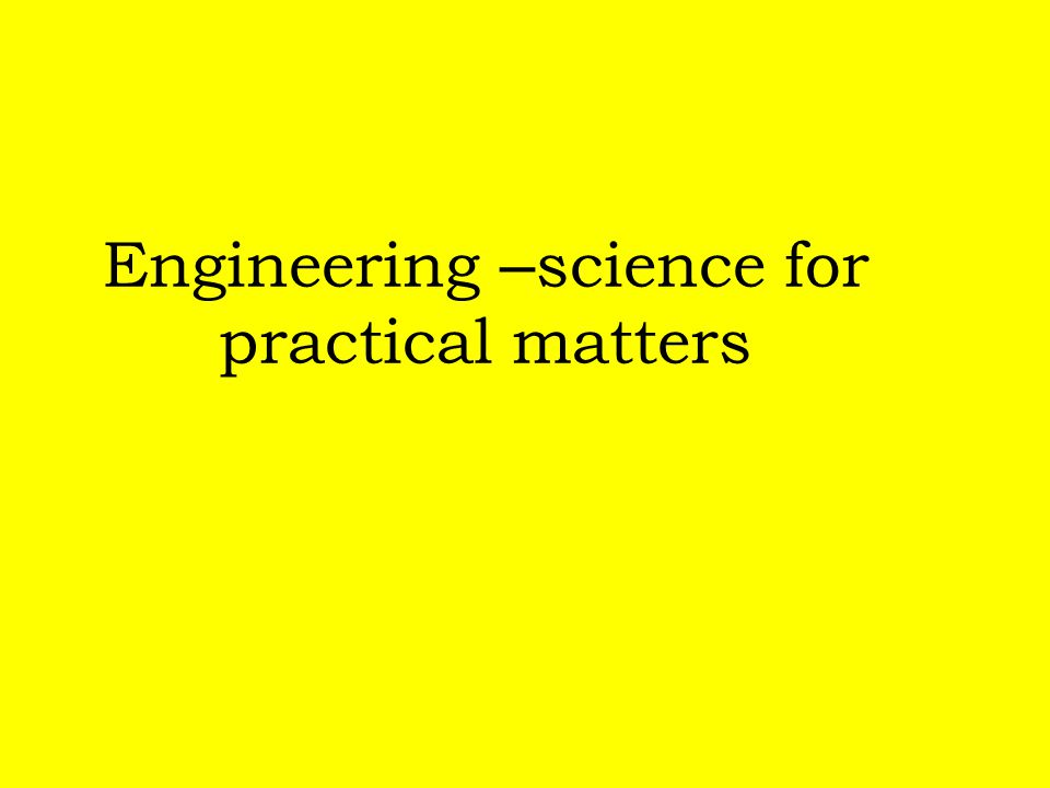 Engineering –science for practical matters