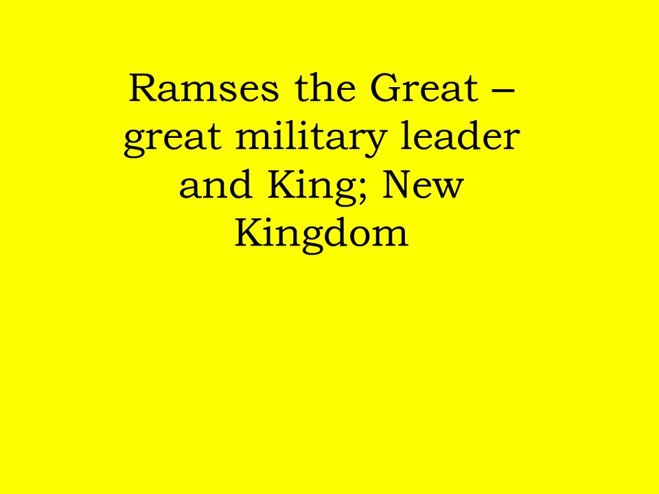 Ramses the Great – great military leader and King; New Kingdom