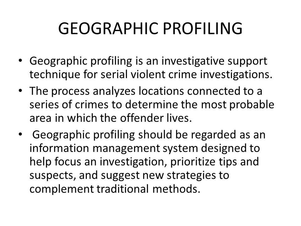 GEOGRAPHIC PROFILING Geographic profiling is an investigative support technique for serial violent crime investigations.