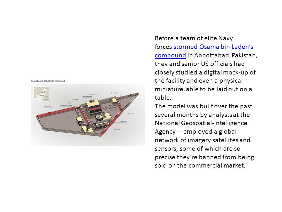 Before a team of elite Navy forces stormed Osama bin Laden's compound in Abbottabad, Pakistan, they and senior US officials had closely studied a digital mock-up of the facility and even a physical miniature, able to be laid out on a table.
