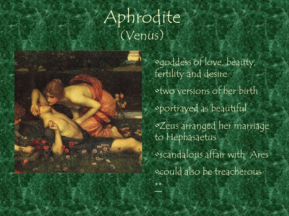 Aphrodite (Venus) ** goddess of love, beauty, fertility and desire