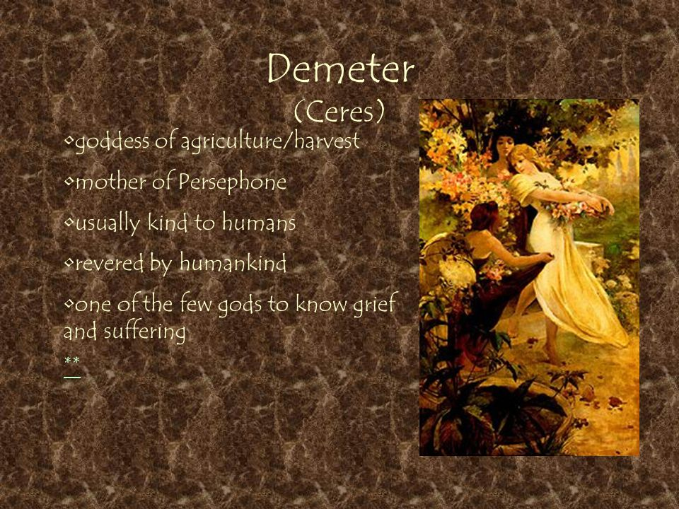 Demeter (Ceres) ** goddess of agriculture/harvest mother of Persephone